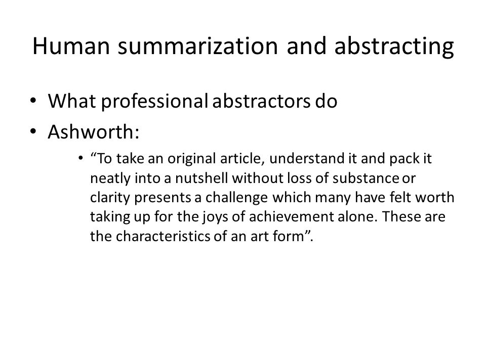 Human summarization and abstracting What professional abstractors do Ashworth: To take an original article, understand it and pack it neatly into a nutshell without loss of substance or clarity presents a challenge which many have felt worth taking up for the joys of achievement alone.