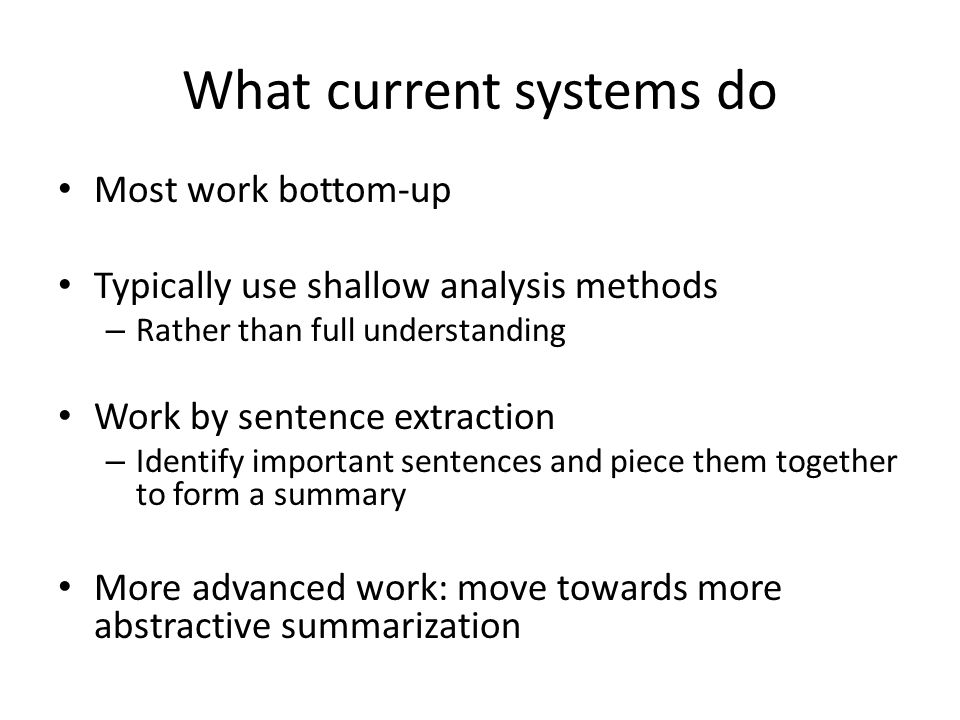 What current systems do Most work bottom-up Typically use shallow analysis methods – Rather than full understanding Work by sentence extraction – Identify important sentences and piece them together to form a summary More advanced work: move towards more abstractive summarization