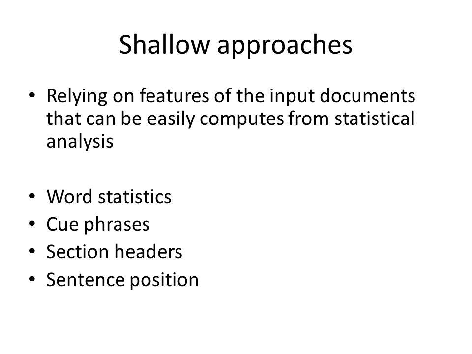 Shallow approaches Relying on features of the input documents that can be easily computes from statistical analysis Word statistics Cue phrases Section headers Sentence position