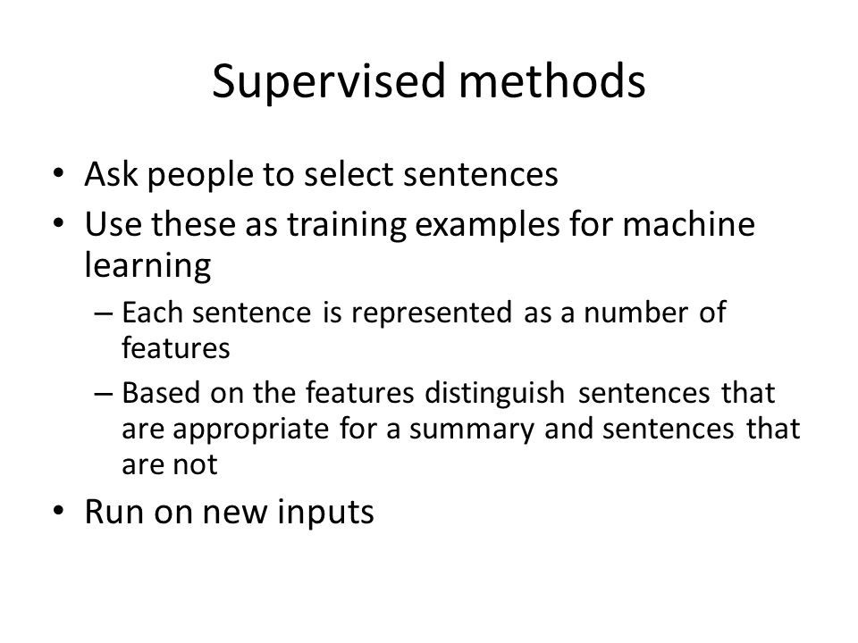 Supervised methods Ask people to select sentences Use these as training examples for machine learning – Each sentence is represented as a number of features – Based on the features distinguish sentences that are appropriate for a summary and sentences that are not Run on new inputs
