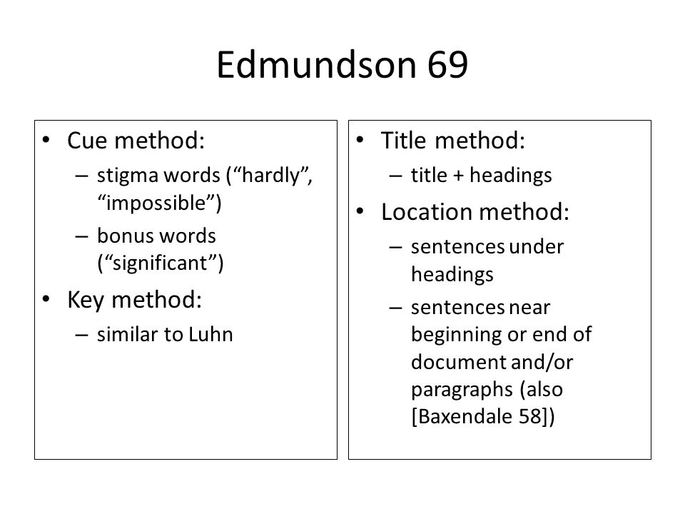 Edmundson 69 Cue method: – stigma words (hardly, impossible) – bonus words (significant) Key method: – similar to Luhn Title method: – title + headings Location method: – sentences under headings – sentences near beginning or end of document and/or paragraphs (also [Baxendale 58])