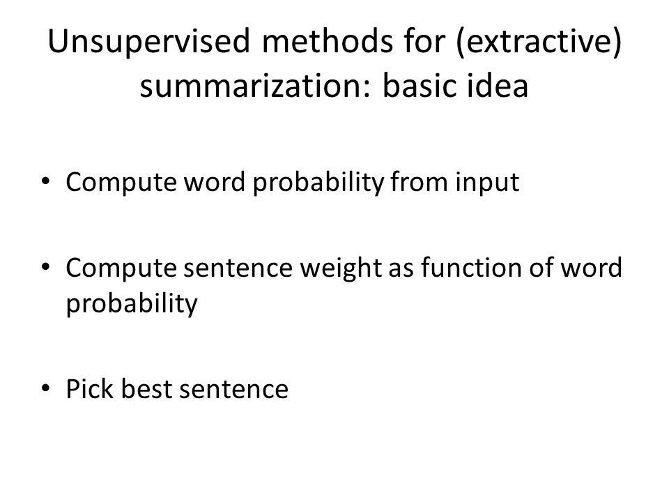 Unsupervised methods for (extractive) summarization: basic idea Compute word probability from input Compute sentence weight as function of word probability Pick best sentence