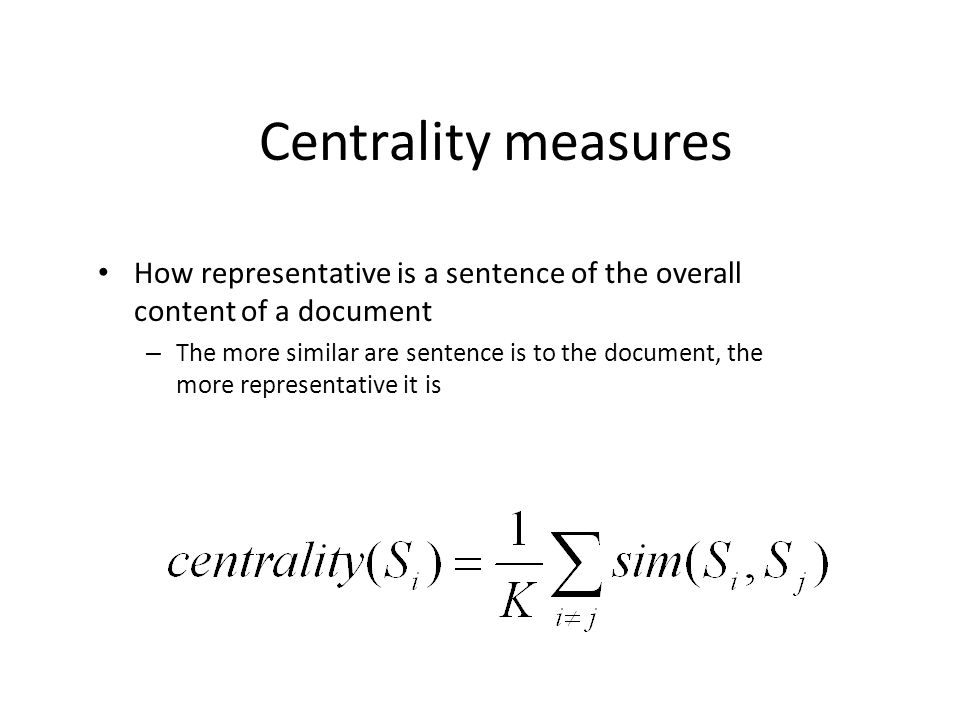 Centrality measures How representative is a sentence of the overall content of a document – The more similar are sentence is to the document, the more representative it is