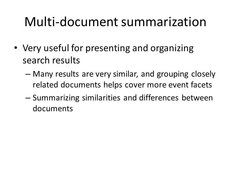 Multi-document summarization Very useful for presenting and organizing search results – Many results are very similar, and grouping closely related documents helps cover more event facets – Summarizing similarities and differences between documents