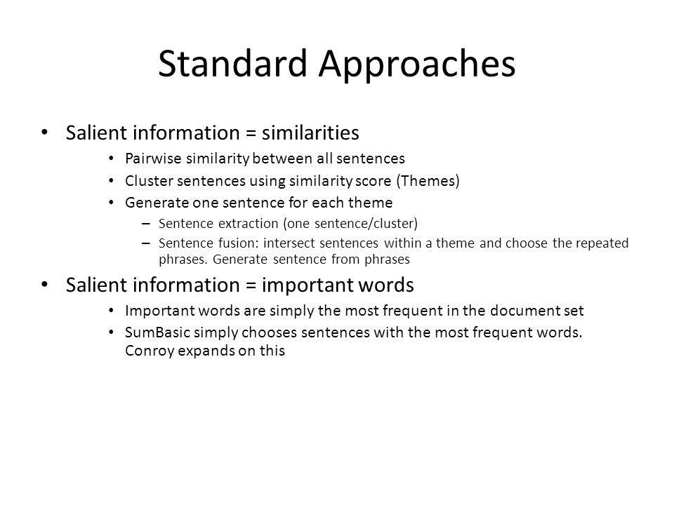 Standard Approaches Salient information = similarities Pairwise similarity between all sentences Cluster sentences using similarity score (Themes) Generate one sentence for each theme – Sentence extraction (one sentence/cluster) – Sentence fusion: intersect sentences within a theme and choose the repeated phrases.