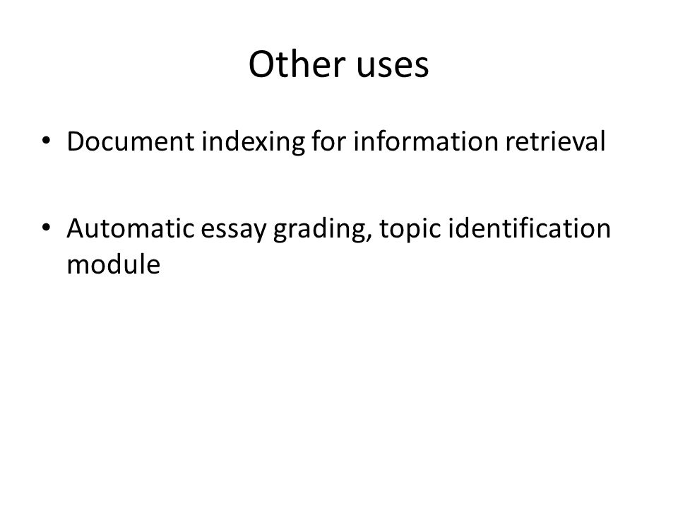 Other uses Document indexing for information retrieval Automatic essay grading, topic identification module
