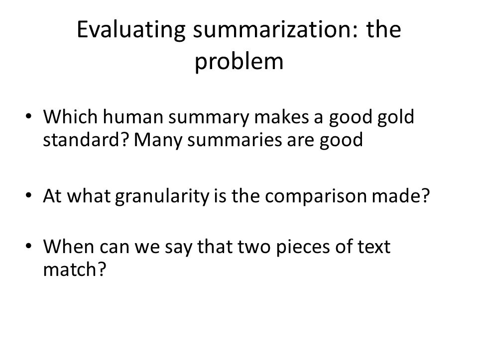 Evaluating summarization: the problem Which human summary makes a good gold standard.