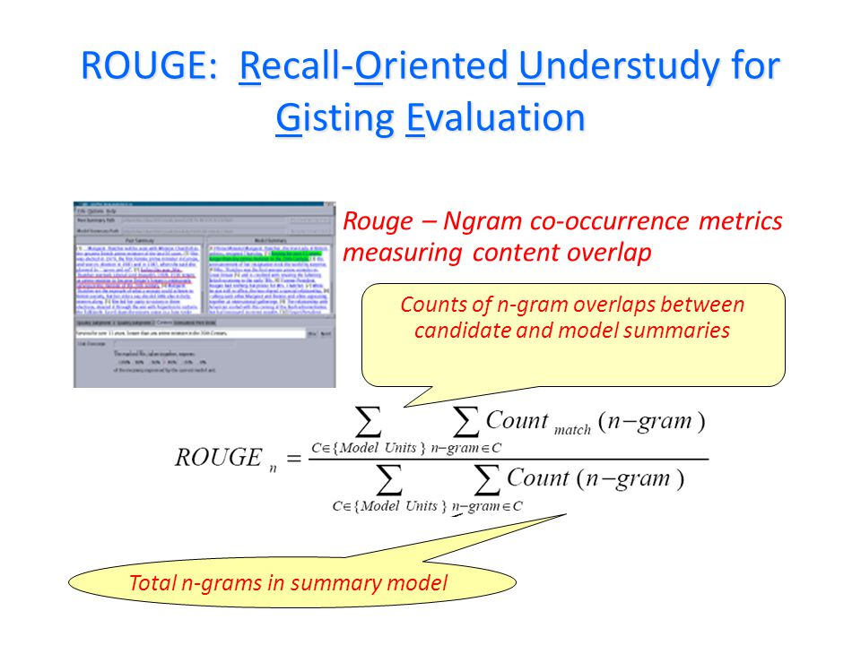 ROUGE: Recall-Oriented Understudy for Gisting Evaluation Rouge – Ngram co-occurrence metrics measuring content overlap Counts of n-gram overlaps between candidate and model summaries Total n-grams in summary model