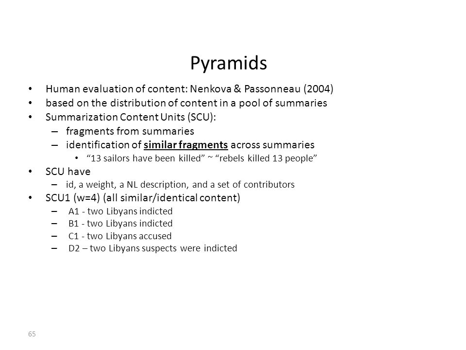 65 Pyramids Human evaluation of content: Nenkova & Passonneau (2004) based on the distribution of content in a pool of summaries Summarization Content Units (SCU): – fragments from summaries – identification of similar fragments across summaries 13 sailors have been killed ~ rebels killed 13 people SCU have – id, a weight, a NL description, and a set of contributors SCU1 (w=4) (all similar/identical content) – A1 - two Libyans indicted – B1 - two Libyans indicted – C1 - two Libyans accused – D2 – two Libyans suspects were indicted