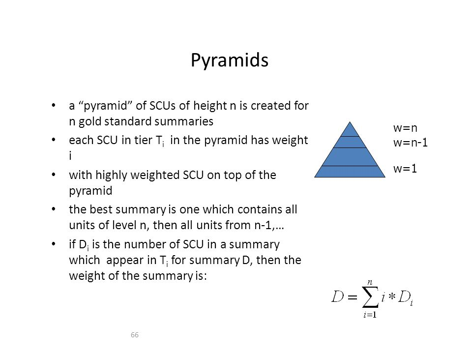 66 Pyramids a pyramid of SCUs of height n is created for n gold standard summaries each SCU in tier T i in the pyramid has weight i with highly weighted SCU on top of the pyramid the best summary is one which contains all units of level n, then all units from n-1,… if D i is the number of SCU in a summary which appear in T i for summary D, then the weight of the summary is: w=n w=n-1 w=1