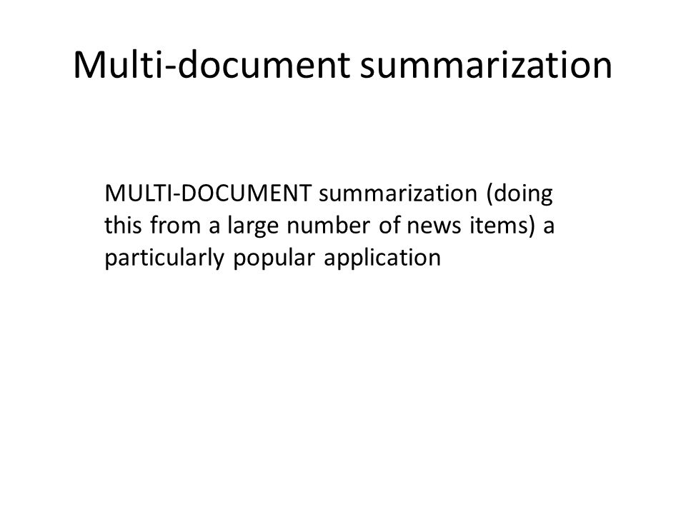 Multi-document summarization MULTI-DOCUMENT summarization (doing this from a large number of news items) a particularly popular application