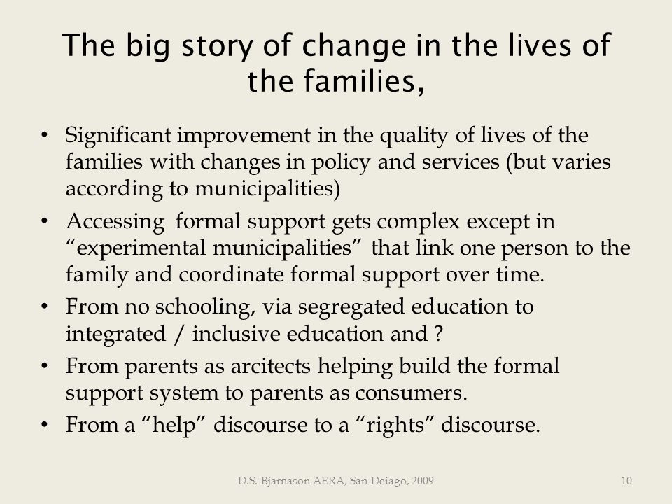 The big story of change in the lives of the families, Significant improvement in the quality of lives of the families with changes in policy and services (but varies according to municipalities) Accessing formal support gets complex except in experimental municipalities that link one person to the family and coordinate formal support over time.