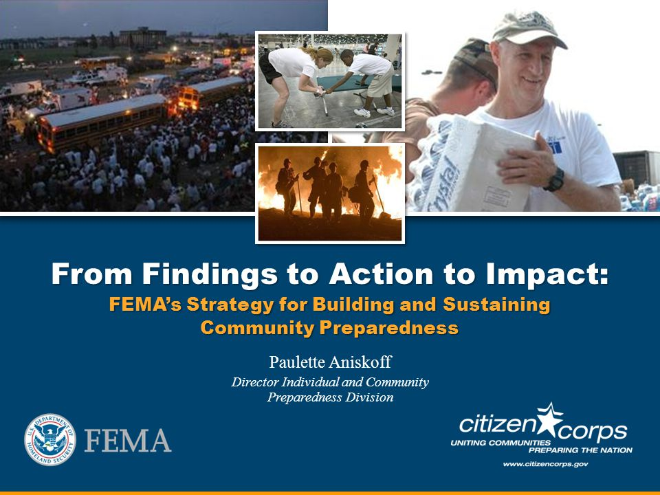 From Findings to Action to Impact: FEMAs Strategy for Building and Sustaining Community Preparedness Paulette Aniskoff Director Individual and Community Preparedness Division
