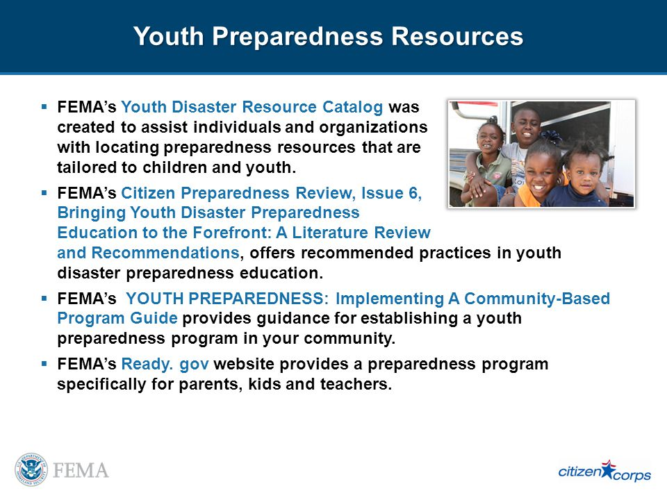 Youth Preparedness Resources FEMAs Youth Disaster Resource Catalog was created to assist individuals and organizations with locating preparedness resources that are tailored to children and youth.