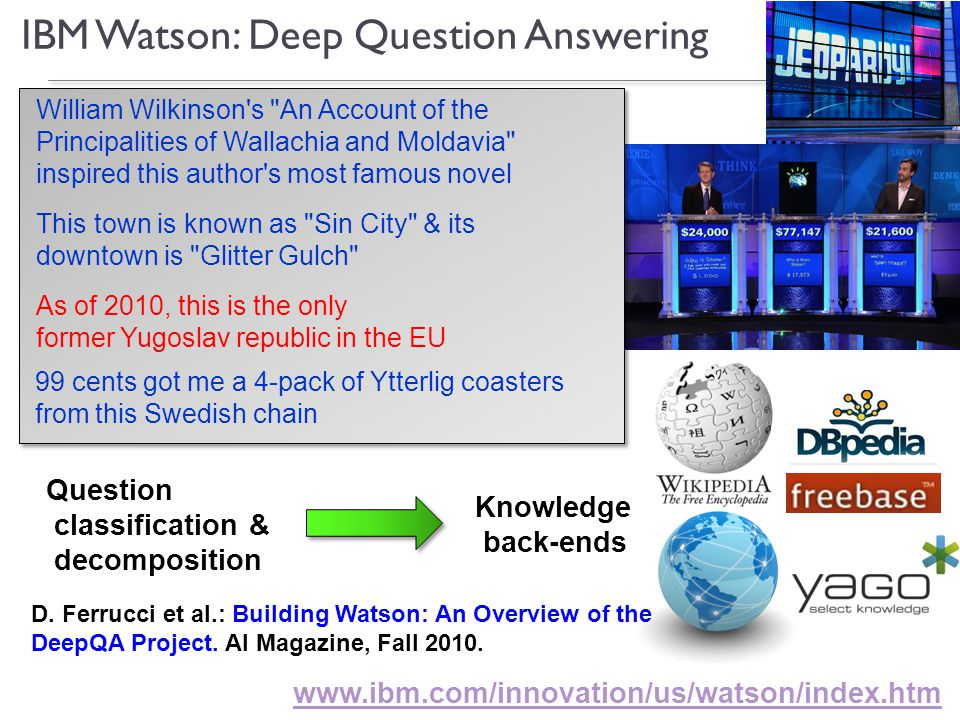 15 IBM Watson: Deep Question Answering 99 cents got me a 4-pack of Ytterlig coasters from this Swedish chain This town is known as Sin City & its downtown is Glitter Gulch William Wilkinson s An Account of the Principalities of Wallachia and Moldavia inspired this author s most famous novel As of 2010, this is the only former Yugoslav republic in the EU www.ibm.com/innovation/us/watson/index.htm Knowledge back-ends Question classification & decomposition D.