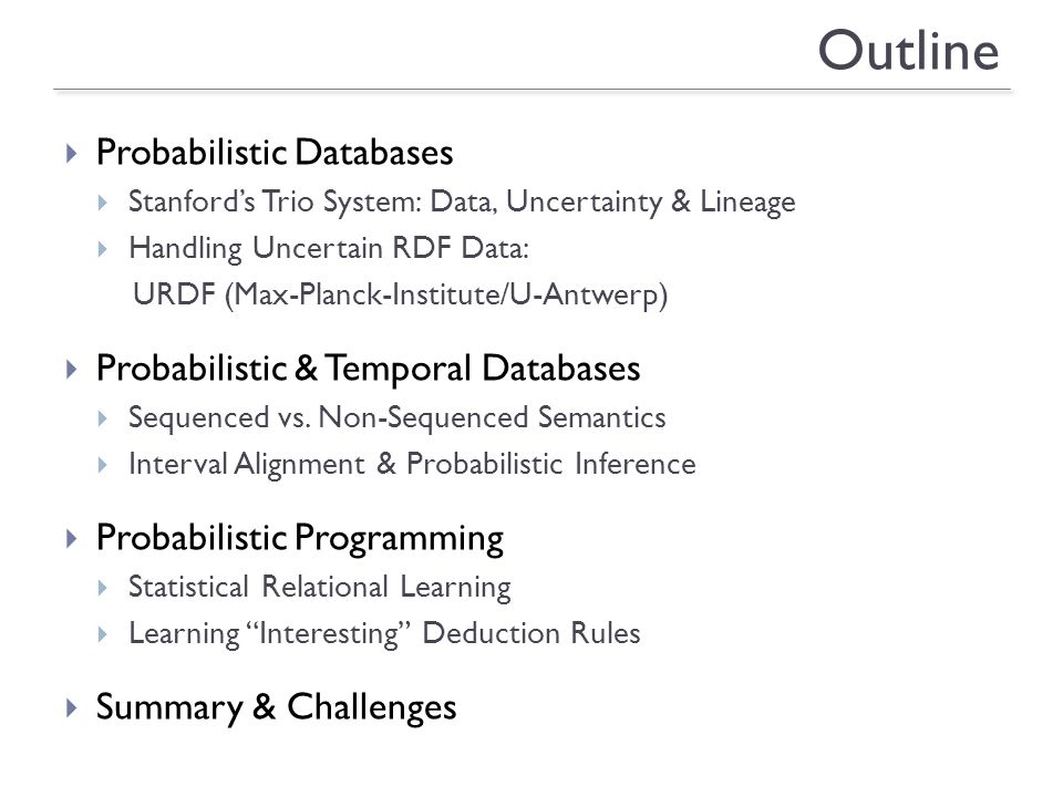 18 Outline Probabilistic Databases Stanfords Trio System: Data, Uncertainty & Lineage Handling Uncertain RDF Data: URDF (Max-Planck-Institute/U-Antwerp) Probabilistic & Temporal Databases Sequenced vs.