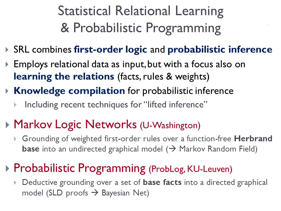 Statistical Relational Learning & Probabilistic Programming SRL combines first-order logic and probabilistic inference Employs relational data as input, but with a focus also on learning the relations (facts, rules & weights) Knowledge compilation for probabilistic inference Including recent techniques for lifted inference Markov Logic Networks (U-Washington) Grounding of weighted first-order rules over a function-free Herbrand base into an undirected graphical model ( Markov Random Field) Probabilistic Programming (ProbLog, KU-Leuven) Deductive grounding over a set of base facts into a directed graphical model (SLD proofs Bayesian Net)