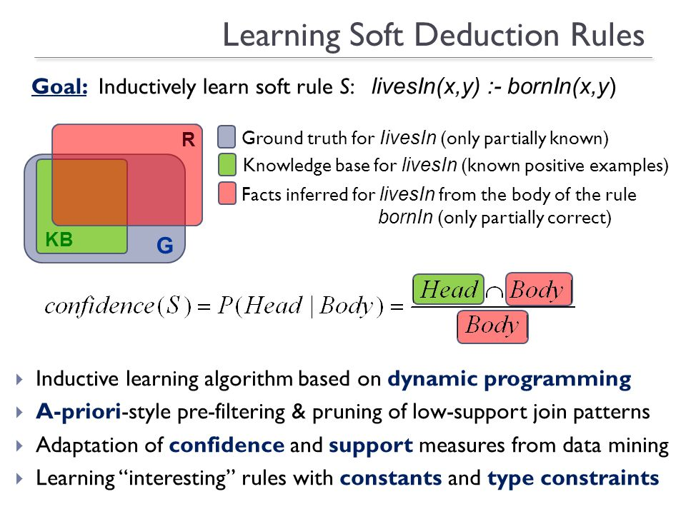 Learning Soft Deduction Rules Inductive learning algorithm based on dynamic programming A-priori-style pre-filtering & pruning of low-support join patterns Adaptation of confidence and support measures from data mining Learning interesting rules with constants and type constraints Ground truth for bornIn(partially known) Specificity: avoid producing overly general rules Overly general Refine by types Ground truth for IivesIn (only partially known) Knowledge base for livesIn (known positive examples) Facts inferred for livesIn from the body of the rule bornIn (only partially correct) Goal: Inductively learn soft rule S: livesIn(x,y) :- bornIn(x,y) G KB R