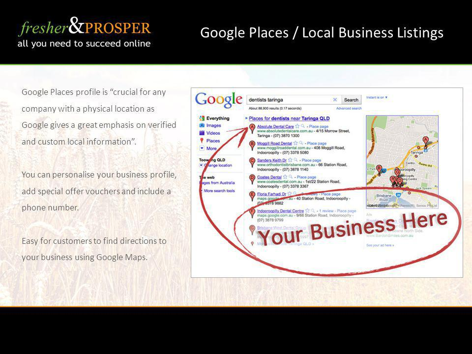 Google Places / Local Business Listings Google Places profile is crucial for any company with a physical location as Google gives a great emphasis on verified and custom local information.