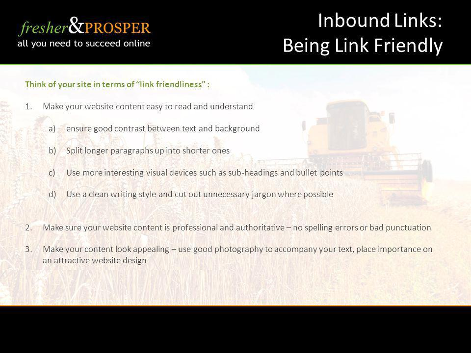 Inbound Links: Being Link Friendly Think of your site in terms of link friendliness : 1.Make your website content easy to read and understand a)ensure good contrast between text and background b)Split longer paragraphs up into shorter ones c)Use more interesting visual devices such as sub-headings and bullet points d)Use a clean writing style and cut out unnecessary jargon where possible 2.Make sure your website content is professional and authoritative – no spelling errors or bad punctuation 3.Make your content look appealing – use good photography to accompany your text, place importance on an attractive website design
