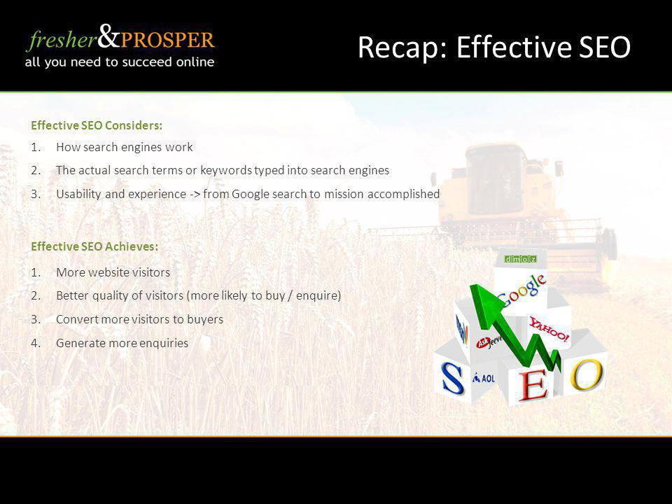 Recap: Effective SEO Effective SEO Considers: 1.How search engines work 2.The actual search terms or keywords typed into search engines 3.Usability and experience -> from Google search to mission accomplished Effective SEO Achieves: 1.More website visitors 2.Better quality of visitors (more likely to buy / enquire) 3.Convert more visitors to buyers 4.Generate more enquiries