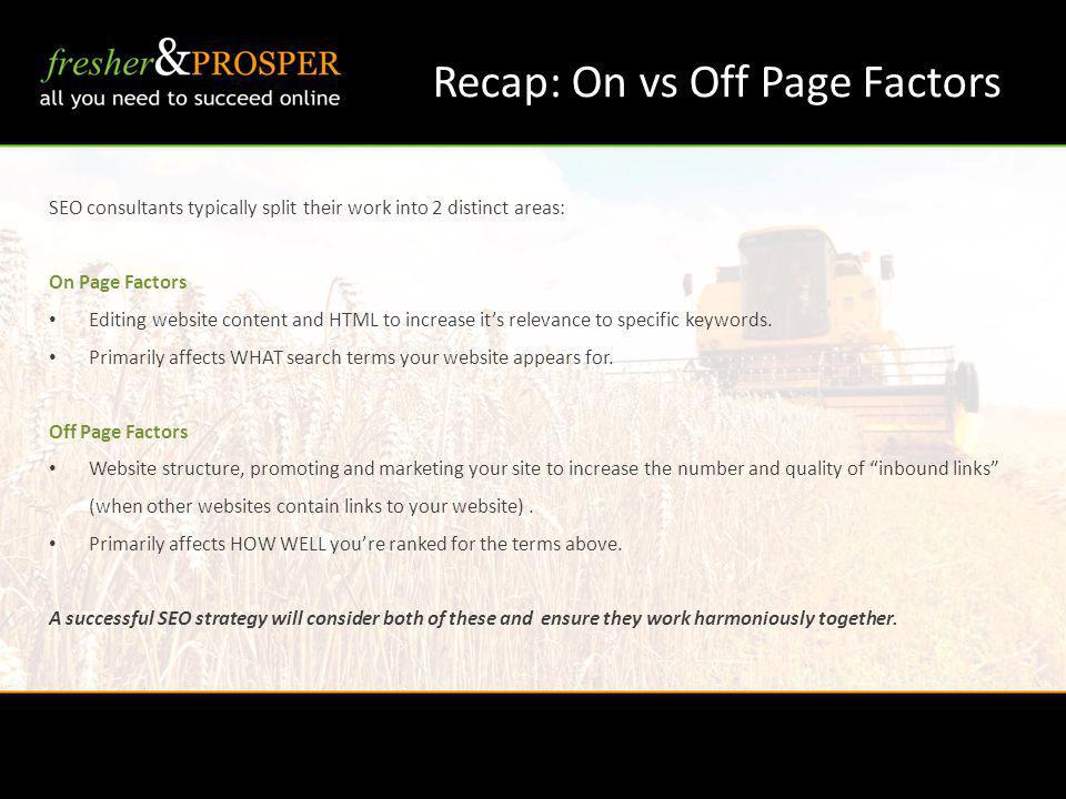 Recap: On vs Off Page Factors SEO consultants typically split their work into 2 distinct areas: On Page Factors Editing website content and HTML to increase its relevance to specific keywords.