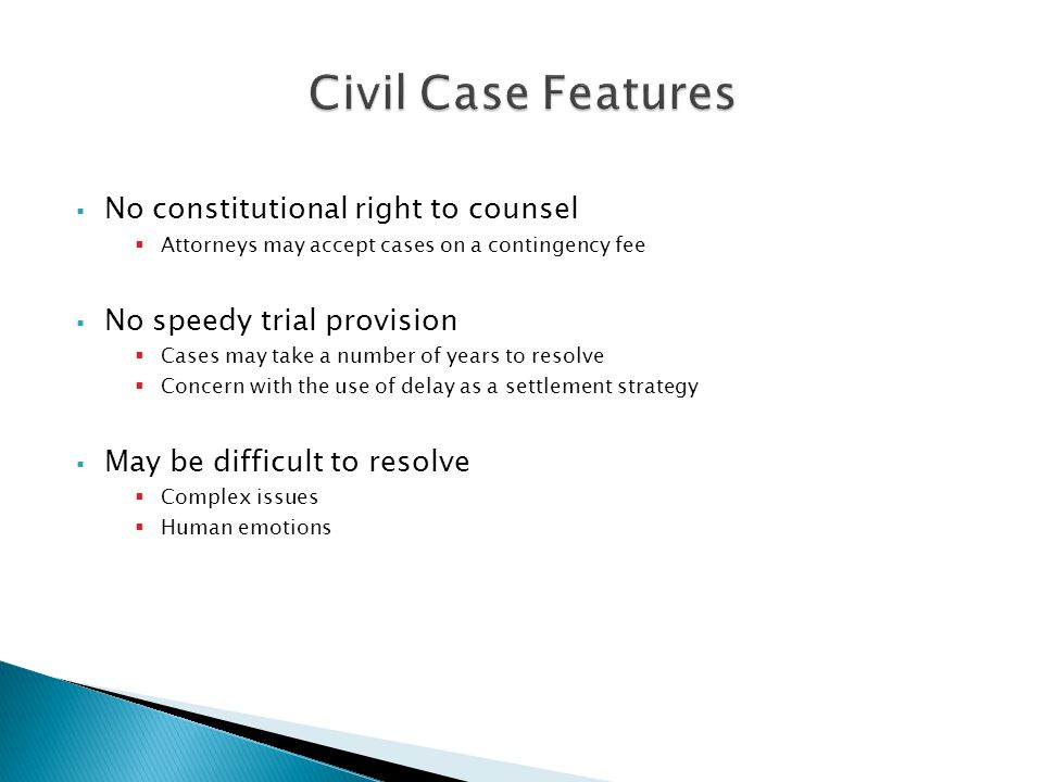 No constitutional right to counsel Attorneys may accept cases on a contingency fee No speedy trial provision Cases may take a number of years to resolve Concern with the use of delay as a settlement strategy May be difficult to resolve Complex issues Human emotions