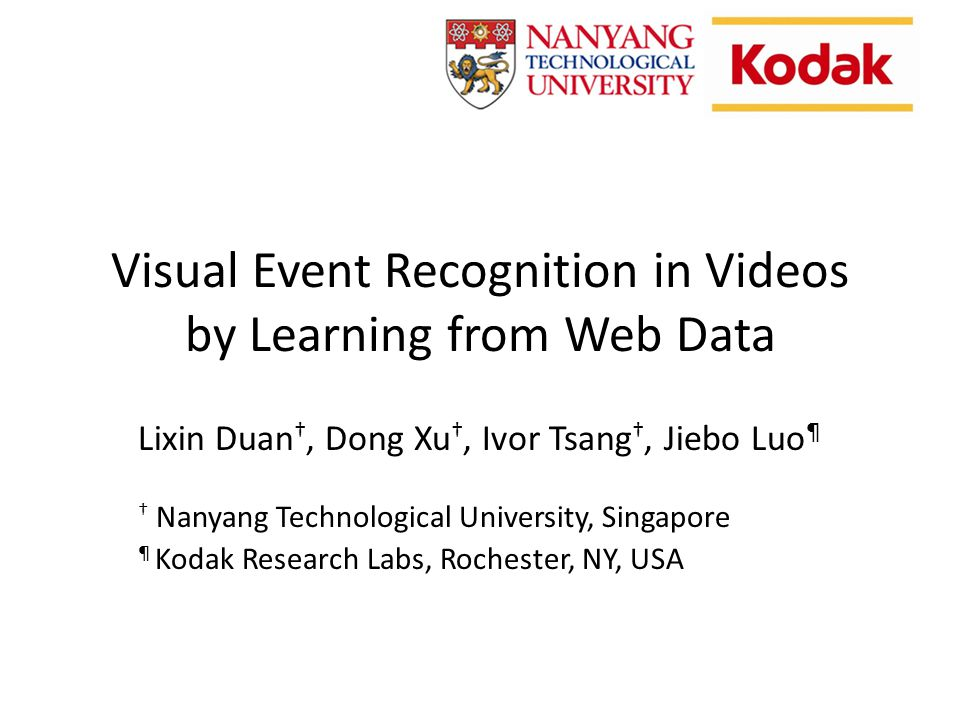 Visual Event Recognition in Videos by Learning from Web Data Lixin Duan, Dong Xu, Ivor Tsang, Jiebo Luo ¶ Nanyang Technological University, Singapore ¶ Kodak Research Labs, Rochester, NY, USA