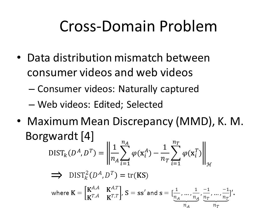 Cross-Domain Problem Data distribution mismatch between consumer videos and web videos – Consumer videos: Naturally captured – Web videos: Edited; Selected Maximum Mean Discrepancy (MMD), K.