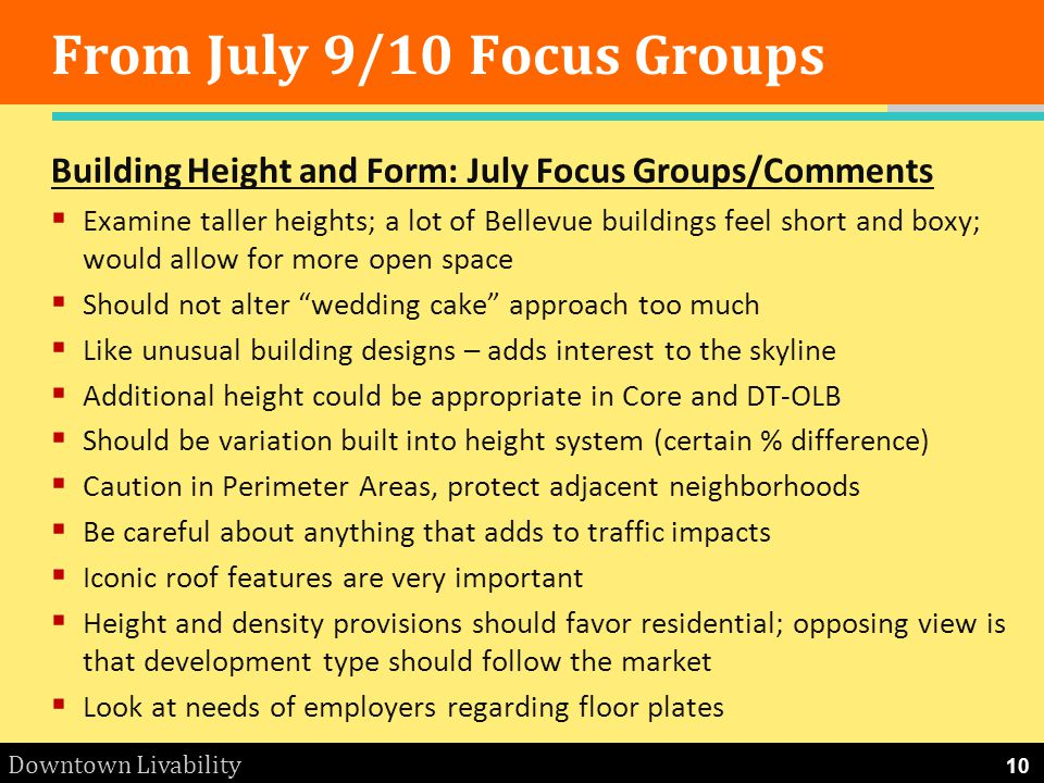 Downtown Livability From July 9/10 Focus Groups Building Height and Form: July Focus Groups/Comments Examine taller heights; a lot of Bellevue buildings feel short and boxy; would allow for more open space Should not alter wedding cake approach too much Like unusual building designs – adds interest to the skyline Additional height could be appropriate in Core and DT-OLB Should be variation built into height system (certain % difference) Caution in Perimeter Areas, protect adjacent neighborhoods Be careful about anything that adds to traffic impacts Iconic roof features are very important Height and density provisions should favor residential; opposing view is that development type should follow the market Look at needs of employers regarding floor plates 10