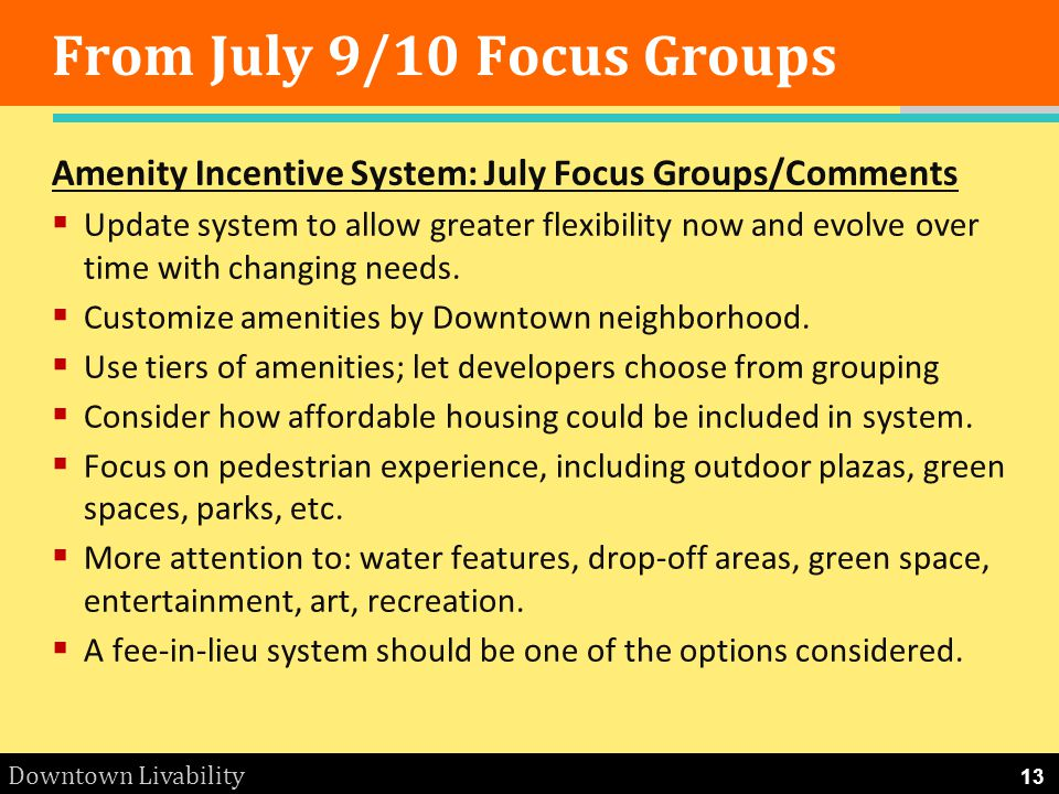 Downtown Livability From July 9/10 Focus Groups Amenity Incentive System: July Focus Groups/Comments Update system to allow greater flexibility now and evolve over time with changing needs.