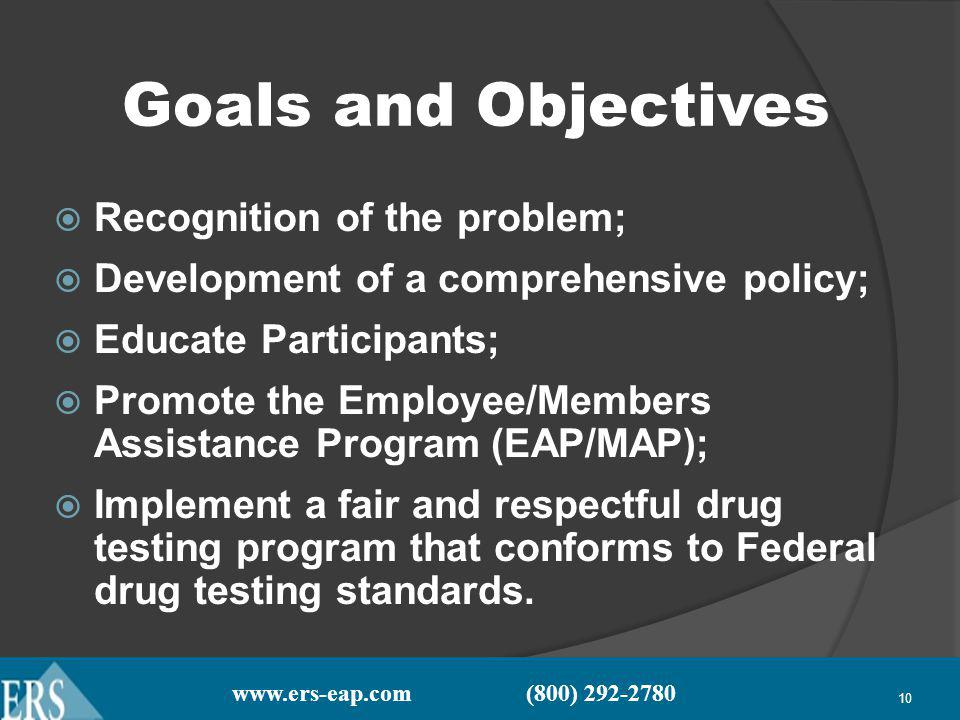 www.ers-eap.com (800) 292-2780 10 Goals and Objectives Recognition of the problem; Development of a comprehensive policy; Educate Participants; Promote the Employee/Members Assistance Program (EAP/MAP); Implement a fair and respectful drug testing program that conforms to Federal drug testing standards.