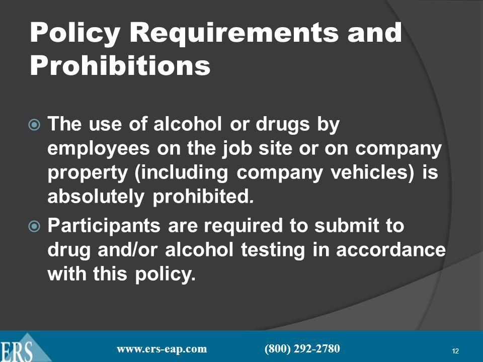 www.ers-eap.com (800) 292-2780 12 Policy Requirements and Prohibitions The use of alcohol or drugs by employees on the job site or on company property (including company vehicles) is absolutely prohibited.