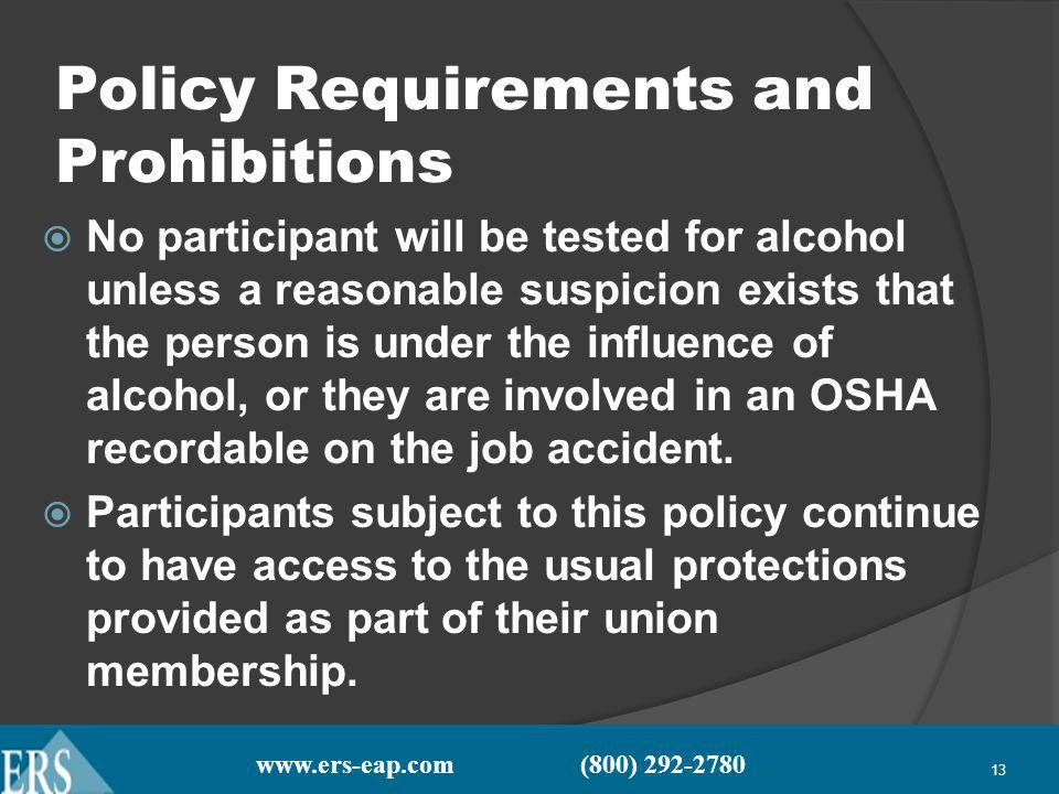 www.ers-eap.com (800) 292-2780 13 Policy Requirements and Prohibitions No participant will be tested for alcohol unless a reasonable suspicion exists that the person is under the influence of alcohol, or they are involved in an OSHA recordable on the job accident.