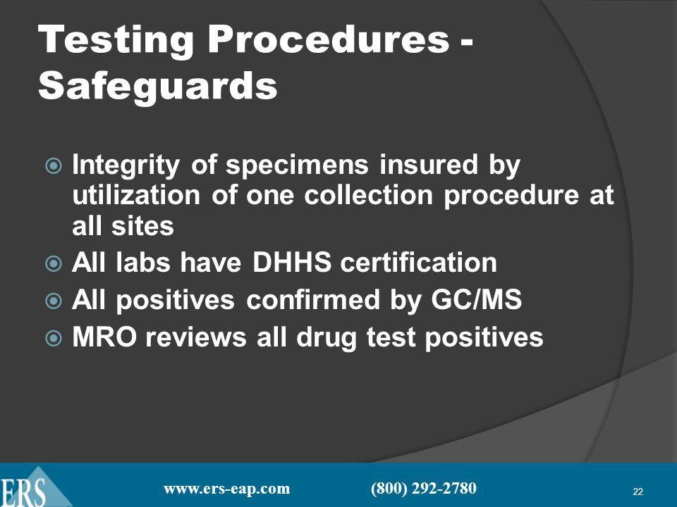 www.ers-eap.com (800) 292-2780 22 Testing Procedures - Safeguards Integrity of specimens insured by utilization of one collection procedure at all sites All labs have DHHS certification All positives confirmed by GC/MS MRO reviews all drug test positives