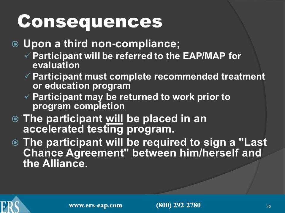 www.ers-eap.com (800) 292-2780 30 Consequences Upon a third non-compliance; Participant will be referred to the EAP/MAP for evaluation Participant must complete recommended treatment or education program Participant may be returned to work prior to program completion The participant will be placed in an accelerated testing program.