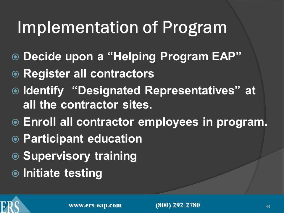 www.ers-eap.com (800) 292-2780 33 Implementation of Program Decide upon a Helping Program EAP Register all contractors Identify Designated Representatives at all the contractor sites.