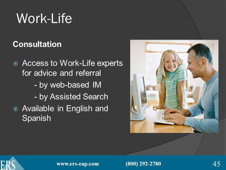 www.ers-eap.com (800) 292-2780 Work-Life Consultation Access to Work-Life experts for advice and referral - by web-based IM - by Assisted Search Available in English and Spanish 45