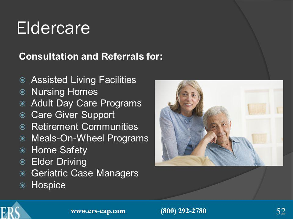 www.ers-eap.com (800) 292-2780 Eldercare Consultation and Referrals for: Assisted Living Facilities Nursing Homes Adult Day Care Programs Care Giver Support Retirement Communities Meals-On-Wheel Programs Home Safety Elder Driving Geriatric Case Managers Hospice 52