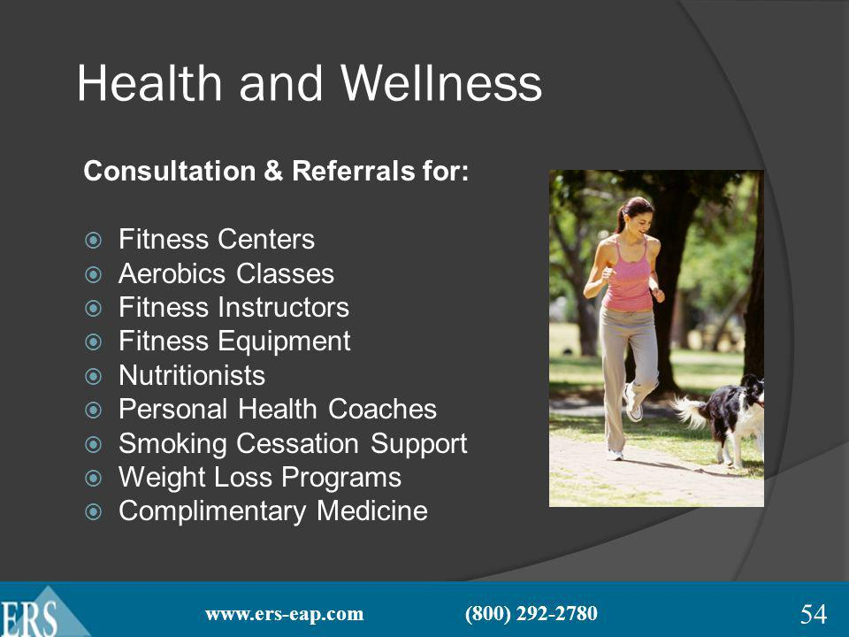 www.ers-eap.com (800) 292-2780 Health and Wellness Consultation & Referrals for: Fitness Centers Aerobics Classes Fitness Instructors Fitness Equipment Nutritionists Personal Health Coaches Smoking Cessation Support Weight Loss Programs Complimentary Medicine 54