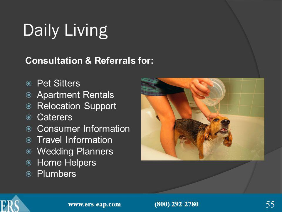 www.ers-eap.com (800) 292-2780 Daily Living Consultation & Referrals for: Pet Sitters Apartment Rentals Relocation Support Caterers Consumer Information Travel Information Wedding Planners Home Helpers Plumbers 55