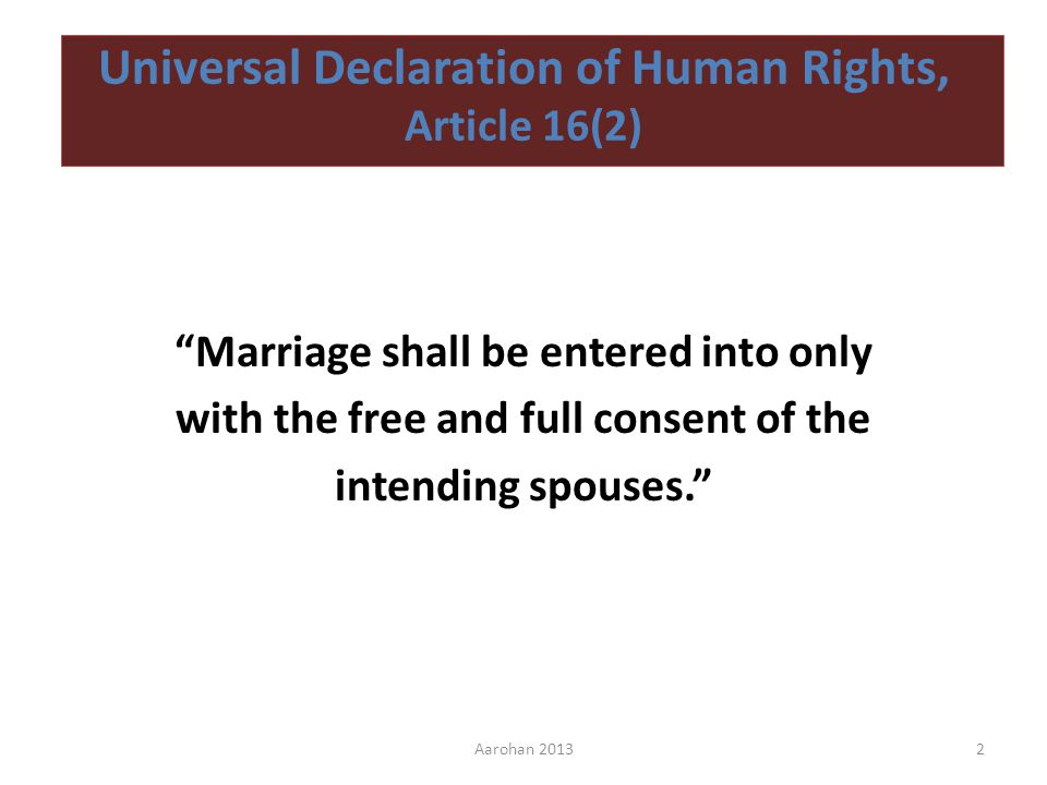 Universal Declaration of Human Rights, Article 16(2) Marriage shall be entered into only with the free and full consent of the intending spouses.