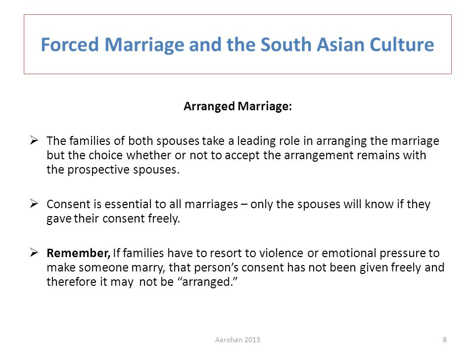 Arranged Marriage: The families of both spouses take a leading role in arranging the marriage but the choice whether or not to accept the arrangement remains with the prospective spouses.