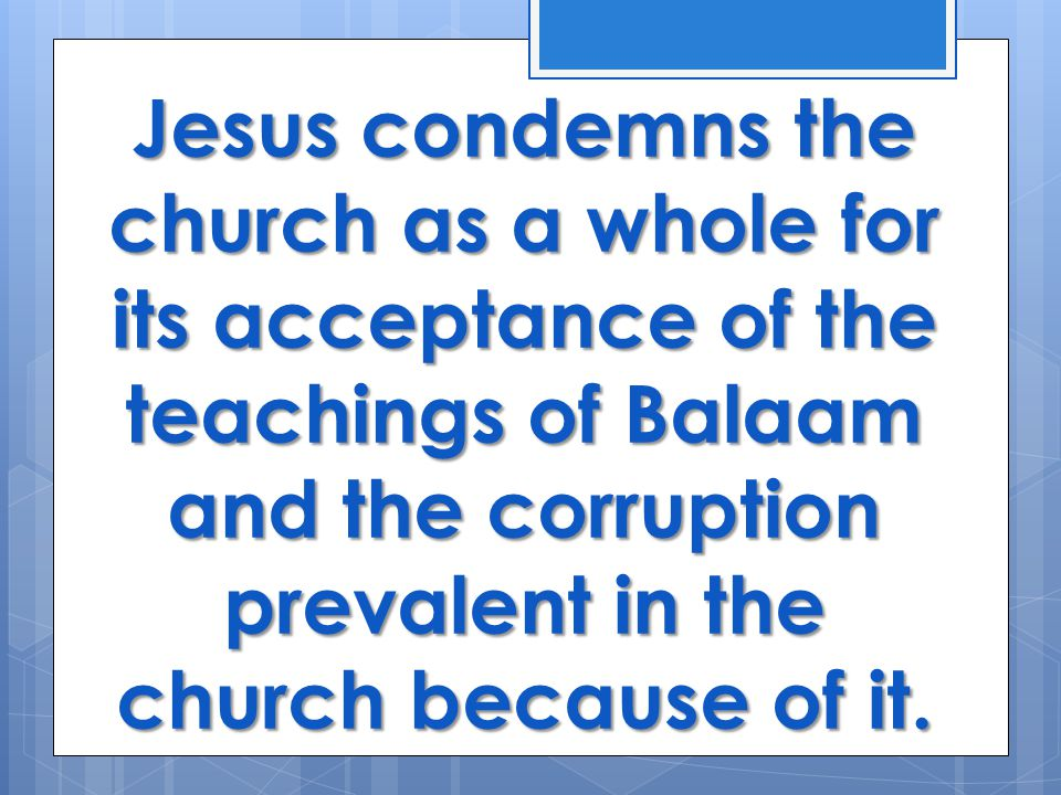 Jesus condemns the church as a whole for its acceptance of the teachings of Balaam and the corruption prevalent in the church because of it.
