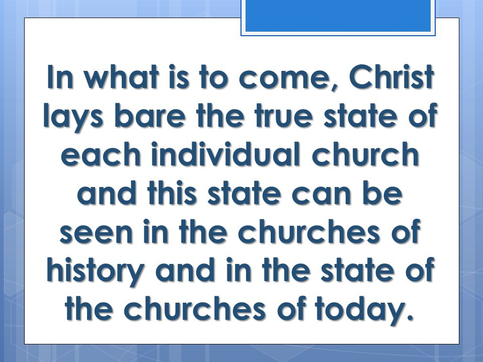 In what is to come, Christ lays bare the true state of each individual church and this state can be seen in the churches of history and in the state of the churches of today.