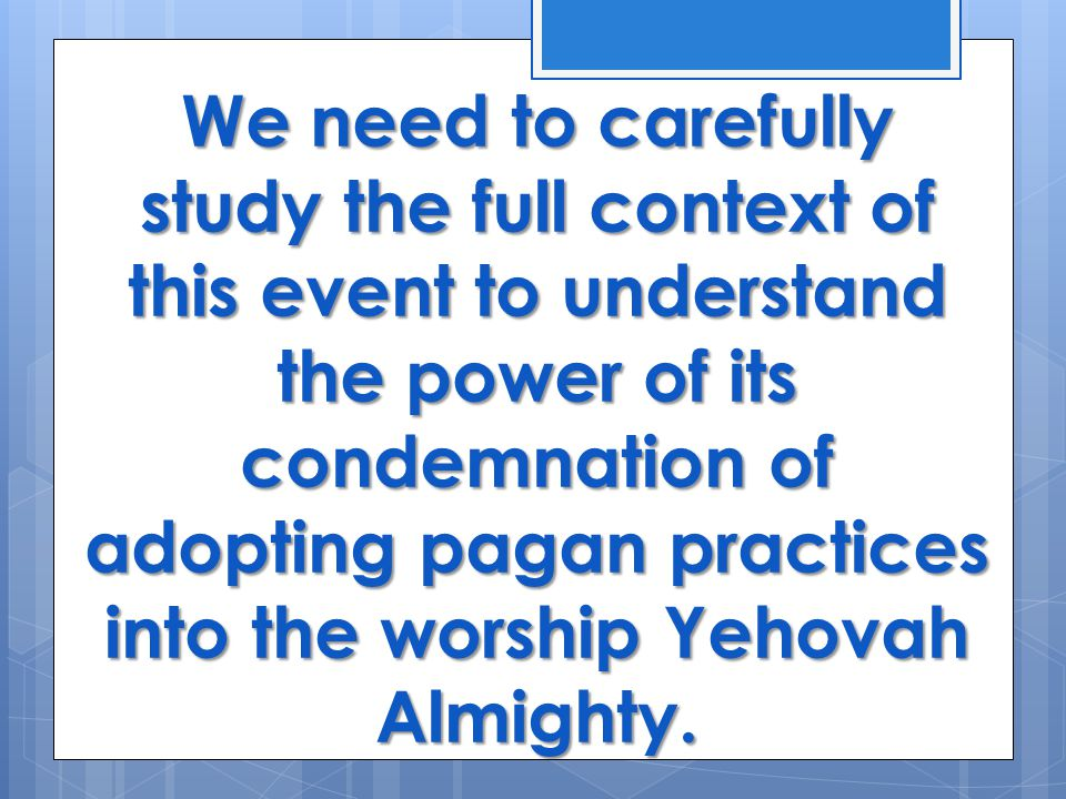 We need to carefully study the full context of this event to understand the power of its condemnation of adopting pagan practices into the worship Yehovah Almighty.