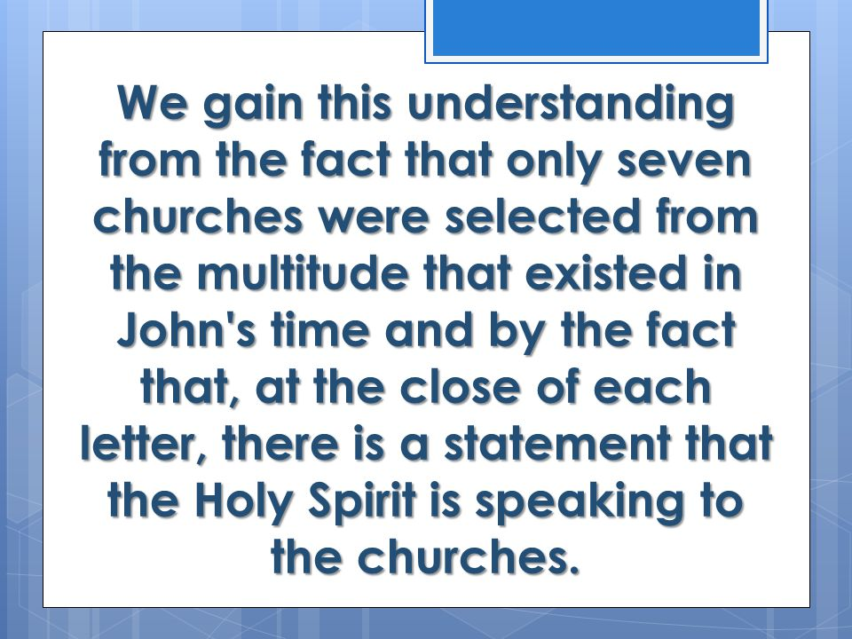 We gain this understanding from the fact that only seven churches were selected from the multitude that existed in John s time and by the fact that, at the close of each letter, there is a statement that the Holy Spirit is speaking to the churches.