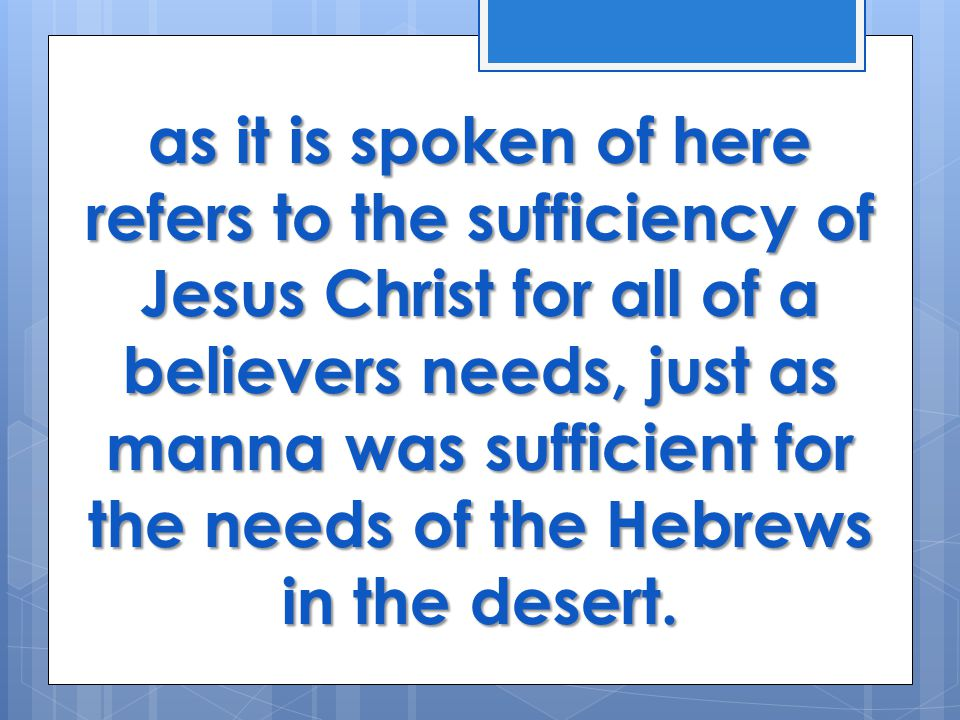 as it is spoken of here refers to the sufficiency of Jesus Christ for all of a believers needs, just as manna was sufficient for the needs of the Hebrews in the desert.
