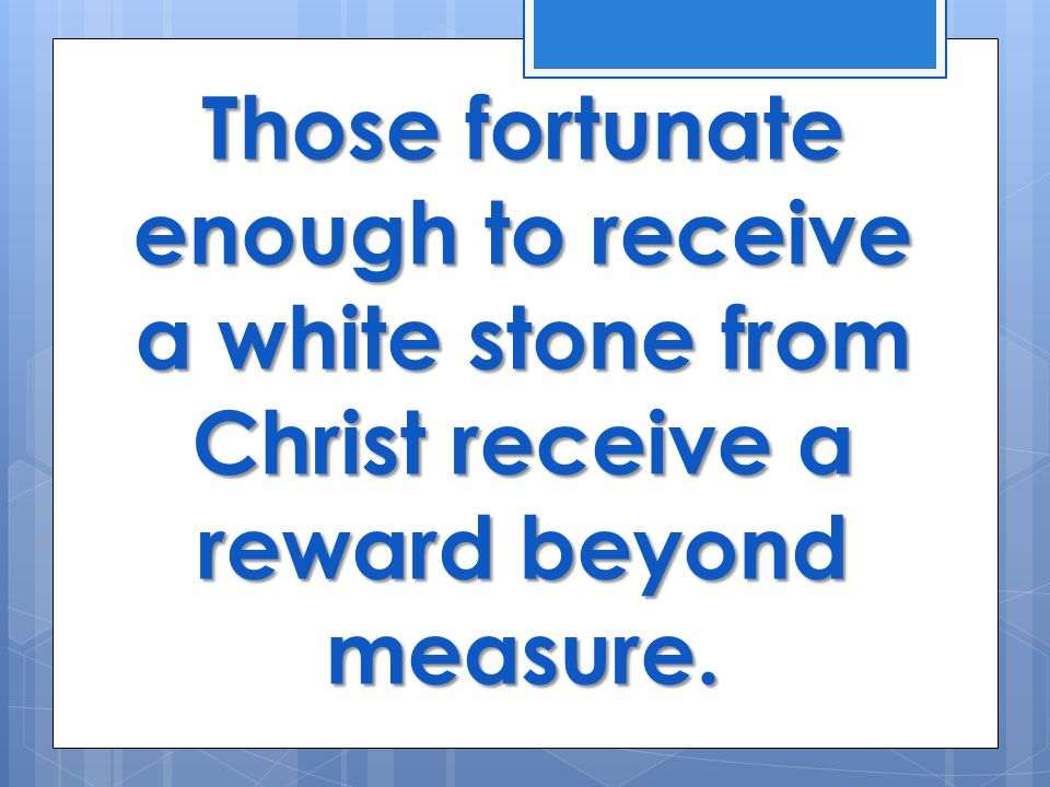 Those fortunate enough to receive a white stone from Christ receive a reward beyond measure.