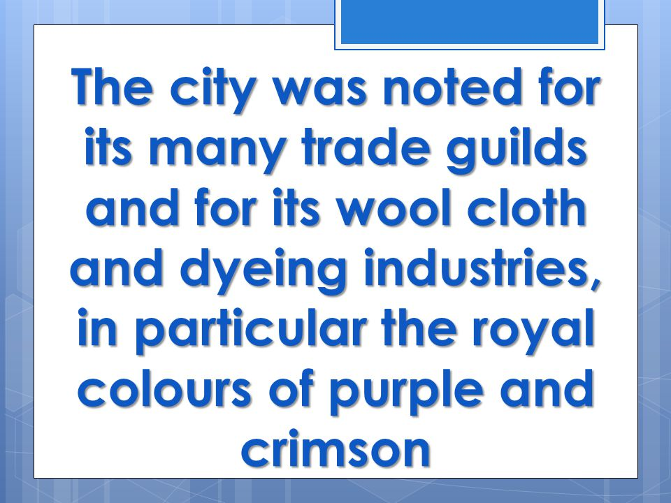 The city was noted for its many trade guilds and for its wool cloth and dyeing industries, in particular the royal colours of purple and crimson